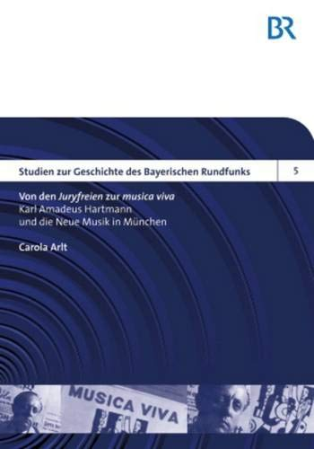 Von den «Juryfreien» zur «musica viva»: Karl Amadeus Hartmann und die Neue Musik in München (Studien zur Geschichte des Bayerischen Rundfunks, Band 5)