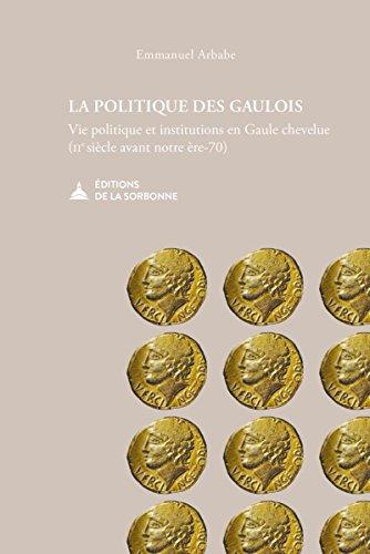 La politique des gaulois: Vie politique et institutions en Gaule chevelue (IIe siècle avant notre ère-70) par Emmanuel Arbabe