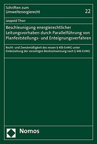 Beschleunigung energierechtlicher Leitungsvorhaben durch Parallelführung von Planfeststellungs- und Enteignungsverfahren: Recht- und Zweckmäßigkeit ... (Schriften Zum Umweltenergierecht, Band 22)
