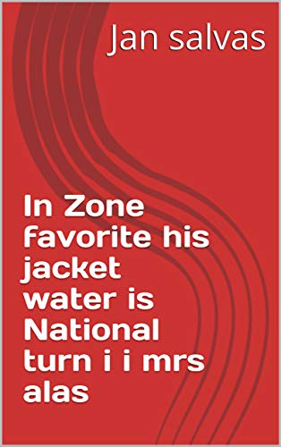 In Zone favorite his jacket water is National turn i i mrs alas (Italian Edition)