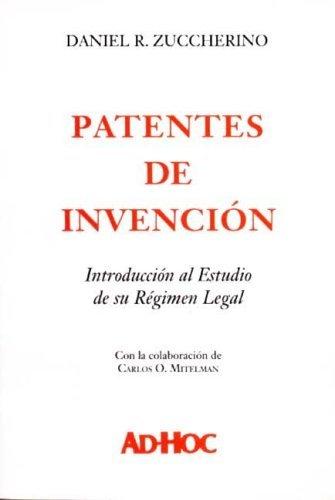 Patentes de Invencion: Introduccion Al Estudio de Su Regimen Legal por Daniel R. Zuccherino