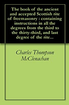 The book of the ancient and accepted Scottish rite of freemasonry : containing instructions in all the degrees from the third to the thirty-third, and last degree of the rite... (English Edition) par [McClenachan, Charles Thompson]