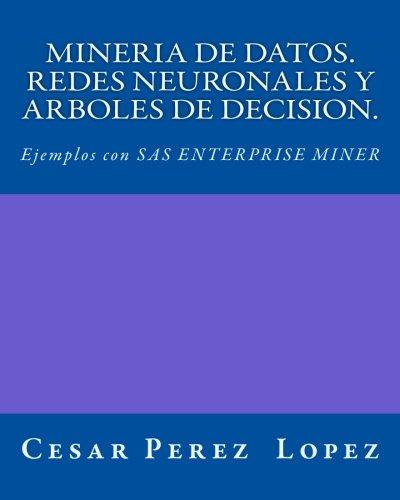 MINERIA DE DATOS. REDES NEURONALES Y ARBOLES DE DECISION. Ejemplos con SAS ENTERPRISE MINER por Cesar Perez Lopez