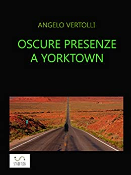 Oscure presenze a Yorktown: I misteri di Yorktown di [Angelo Vertolli]