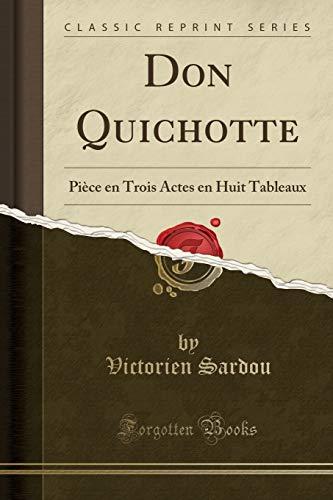 Don Quichotte: Pièce En Trois Actes En Huit Tableaux (Classic Reprint) par Victorien Sardou