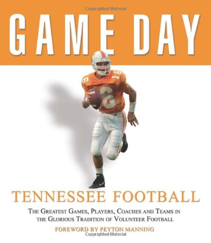 Tennessee Football: The Greatest Games, Players, Coaches and Teams in the Glorious Tradition of Volunteer Football (Game Day) (Tennessee-player)