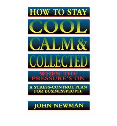 How to Stay Cool, Calm & Collected When the Pressure's on: A Stress-Control Plan for Business People (Paperback) - Common par By (author) John Newman