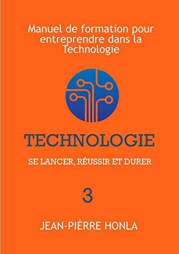 TECHNOLOGIE - SE LANCER, RÉUSSIR ET DURER: Manuel de formation pour entreprendre dans la Technologie (Volume t. 3) par Jean-Pièrre Honla