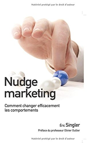 Nudge marketing : Comment changer efficacement les comportements par Eric Singler