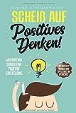 Scheiß auf Positives Denken!: Motivation durch eine Positive Einstellung