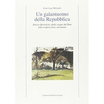 Un Galantuomo Della Repubblica. Enrico Bartoletti: Dalle Steppe Del Don Alla Cooperazione Ravennate
