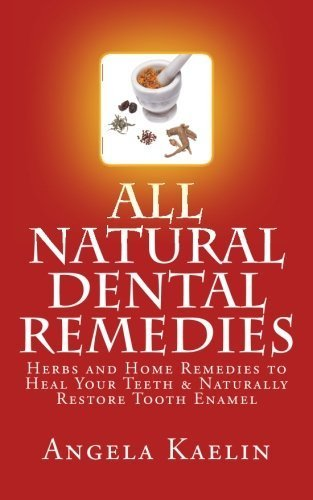 All Natural Dental Remedies: Herbs and Home Remedies to Heal Your Teeth & Naturally Restore Tooth Enamel by Kaelin, Angela (2012) Paperback