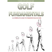 Golf: Golf Fundamentals: A Complete Beginners Guide to Learn Golf Fundamentals, Build Strong Basics and Play Golf Like a Pro (Golf, Golf Swing, Golf For ... Golf like a pro, Golfer) (English Edition)