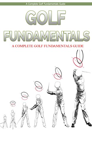 Golf: Golf Fundamentals: A Complete Beginners Guide to Learn Golf Fundamentals, Build Strong Basics and Play Golf Like a Pro (Golf, Golf Swing, Golf For Golf like a pro, Golfer) (English Edition)