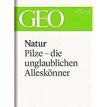 Natur: Pilze - die unglaublichen Alleskönner (GEO eBook Single)