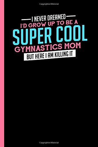 I Never Dreamed To Be A Super Cool Gymnastics Mom: Notebook & Journal For Bullets Or Diary For Gymnastic Lovers and Athletes - Take Your Notes Or Gift It, Dot Grid Paper (120 Pages, 6x9