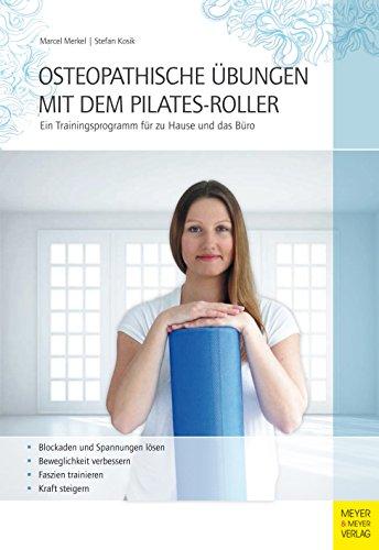Osteopathische Übungen mit dem Pilates-Roller: Ein Trainingsprogramm für zu Hause und das Büro -