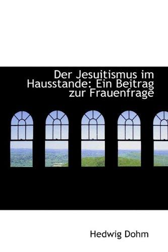 Der Jesuitismus Im Hausstande: Ein Beitrag Zur Frauenfrage