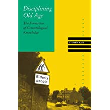 Disciplining Old Age: The Formation of Gerontological Knowledge (Knowledge, Disciplinarity and Beyond)