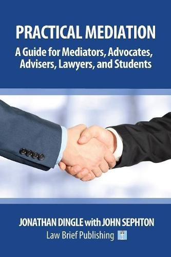 Practical Mediation: A Guide for Mediators, Advocates, Advisers, Lawyers and Students in Civil, Commercial, Business, Property, Workplace, and Employment Cases