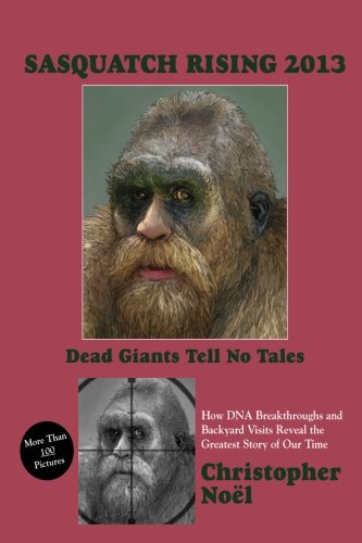 Sasquatch Rising 2013:  Dead Giants Tell No Tales: How DNA Breakthroughs and Backyard Visits Reveal the Greatest Story of Our Time