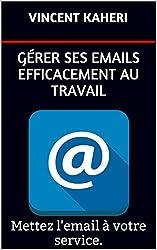 Gérer ses emails efficacement au travail: Mettez l'email à votre service.