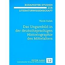 Das Ungarnbild in der deutschsprachigen Historiographie des Mittelalters (Budapester Studien zur Literaturwissenschaft)