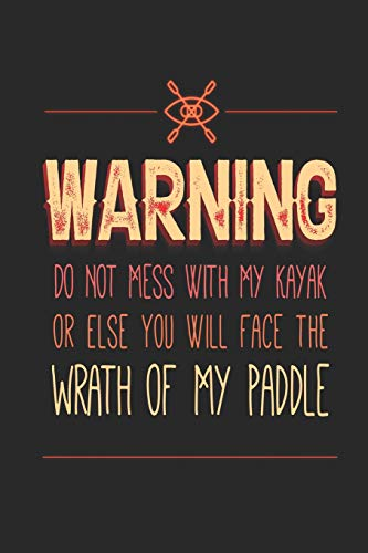 Warning Do Not Mess With My Kayak Or Else You Will Face the Wrath of My Paddle: Funny Blank Lined Journal Notebook, 120 Pages, Soft Matte Cover, 6 x 9 -