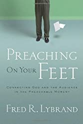 Preaching on Your Feet: Connecting God and The Audience in the Preachable Moment by Fred Ray Lybrand (2008-05-15)