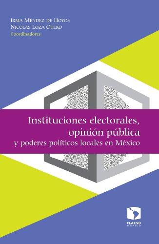 Instituciones electorales, opinión pública y poderes políticos locales en México