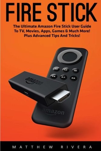 Fire Stick User Guide: The Ultimate Amazon Fire Stick User Guide To TV, Movies, Apps, Games & Much More! Plus Advanced Tips And Tricks! por Matthew Rivera