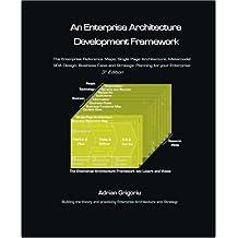 An Enterprise Architecture Development Framework: The Business Case, Best Practices and Strategic Planning for Building Your Enterprise Architecture