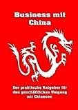 Business mit China: Der praktische Ratgeber für den geschäftlichen Umgang mit...