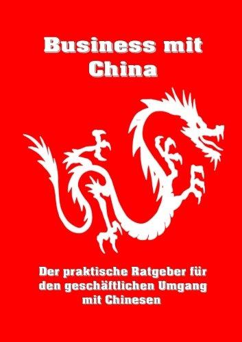 Business mit China: Der praktische Ratgeber für den geschäftlichen Umgang mit Chinesen