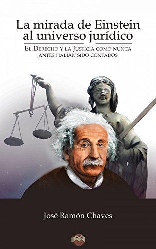 La mirada de Einstein al universo jurídico.: El Derecho y la Justicia como nunca antes habían sido contados.