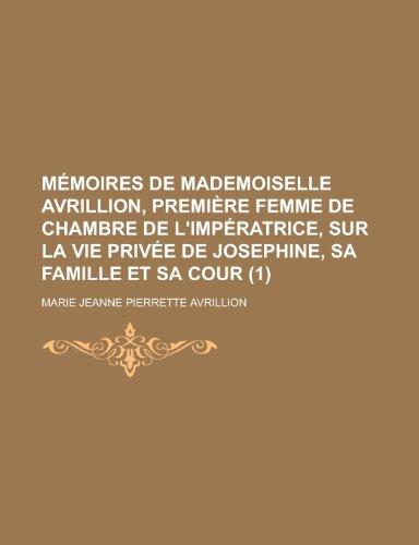 Memoires de Mademoiselle Avrillion, Premiere Femme de Chambre de L'Imperatrice, Sur La Vie Privee de Josephine, Sa Famille Et Sa Cour (1)
