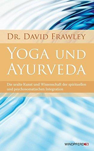 Yoga und Ayurveda (Die uralte Kunst und Wissenschaft der spirituellen und psychosomatischen Integration) (Heilmittel Uraltes)