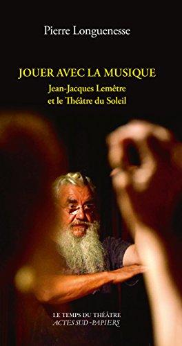 Jouer avec la musique. Jean-Jacques Lemêtre et le Théâtre du Soleil (Le temps du théâtre) par Pierre Longuenesse