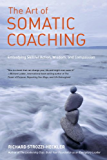 The Art of Somatic Coaching: Embodying Skillful Action, Wisdom, and Compassion