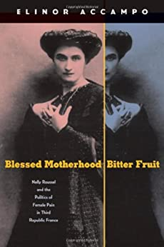 Blessed Motherhood, Bitter Fruit: Nelly Roussel and the Politics of Female Pain in Third Republic France par [Accampo, Elinor]