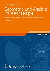 Geometrie und Algebra im Wechselspiel: Mathematische Theorie für schulische Fragestellungen by Hans-Wolfgang Henn (2012-03-29)