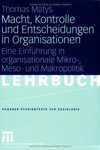Macht, Kontrolle und Entscheidungen in Organisationen: Eine Einführung in organisationale Mikro-, Meso- und Makropolitik (Studientexte zur Soziologie)