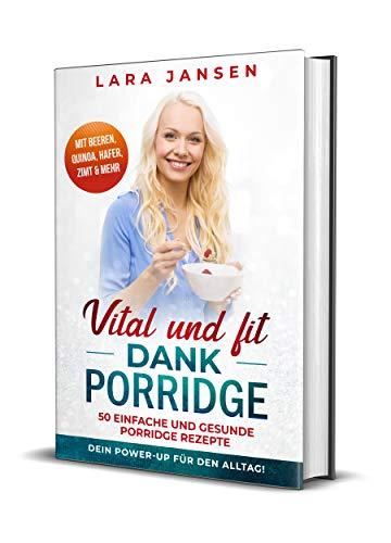 Vital und fit dank Porridge: 50 einfache und gesunde Porridge Rezepte mit Beeren, Quinoa, Hafer, Zimt & mehr - Dein Power-Up für den Alltag!