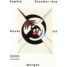 Sophie Taeuber-Arp – Heute ist Morgen