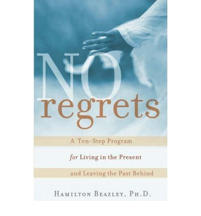 NO REGRETS: A TEN-STEP PROGRAM FOR LIVING IN THE PRESENT AND LEAVING THE PAST BEHIND BY BEAZLEY, HAMILTON (AUTHOR)PAPERBACK