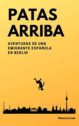 Patas Arriba: Aventuras de una emigrante española en Berlín por Paloma Lirola Ávila