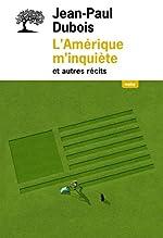 L'Amérique m'inquiète et autres récits de Jean-paul Dubois