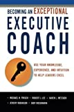 Becoming an Exceptional Executive Coach: Use Your Knowledge, Experience, and Intuition to Help Leaders Excel by Michael Frisch Ph.D. (2011-07-05)