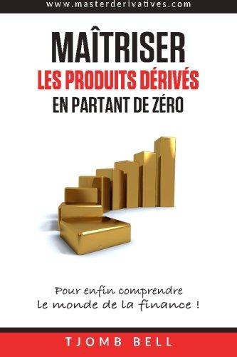 Maîtriser les produits dérivés en partant de zéro : Pour enfin comprendre le monde de la finance ! par Tjomb Bell