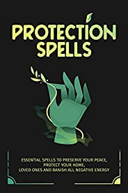 Protection Spells: Essential Spells to Preserve your Peace, Protect your Home, Loved Ones and Banish all Negat